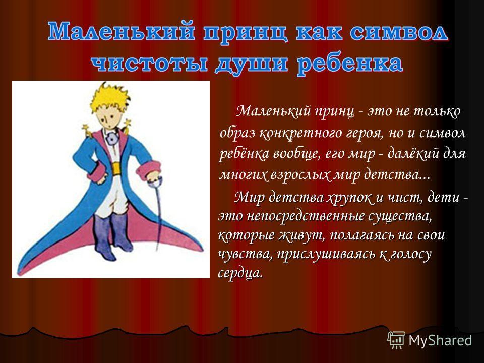 Маленький принц - это не только образ конкретного героя, но и символ ребёнка вообще, его мир - далёкий для многих взрослых мир детства... Мир детства хрупок и чист, дети - это непосредственные существа, которые живут, полагаясь на свои чувства, присл