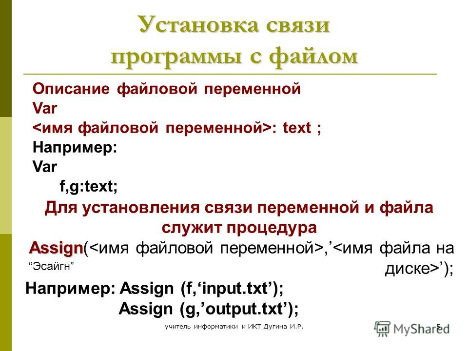учитель информатики и ИКТ Дугина И.Р.5 Установка связи программы с файлом Для установления связи переменной и файла служит процедура Assign(,); Например: Assign (f,input.txt); Assign (g,output.txt); Описание файловой переменной Var : text ; Например: