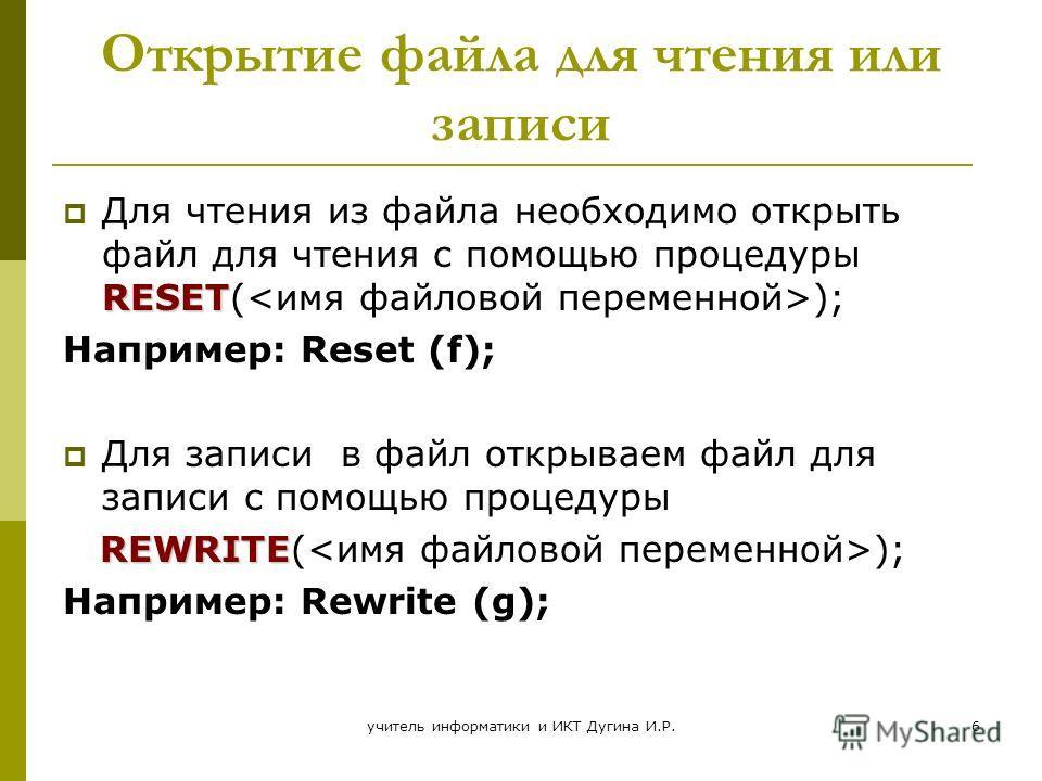 учитель информатики и ИКТ Дугина И.Р.6 Открытие файла для чтения или записи Для чтения из файла необходимо открыть файл для чтения с помощью процедуры RESET(); Например: Reset (f); Для записи в файл открываем файл для записи с помощью процедуры REWRI