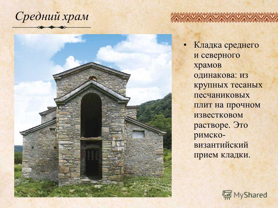 Средний храм Кладка среднего и северного храмов одинакова: из крупных тесаных песчаниковых плит на прочном известковом растворе. Это римско византийский прием кладки.