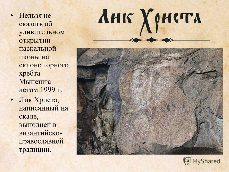 Нельзя не сказать об удивительном открытии наскальной иконы на склоне горного хребта Мыцешта летом 1999 г. Лик Христа, написанный на скале, выполнен в византийско православной традиции.