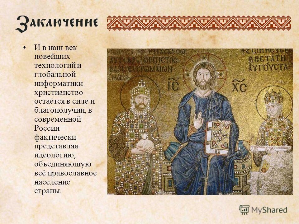 И в наш век новейших технологий и глобальной информатики христианство остаётся в силе и благополучии, в современной России фактически представляя идеологию, объединяющую всё православное население страны.