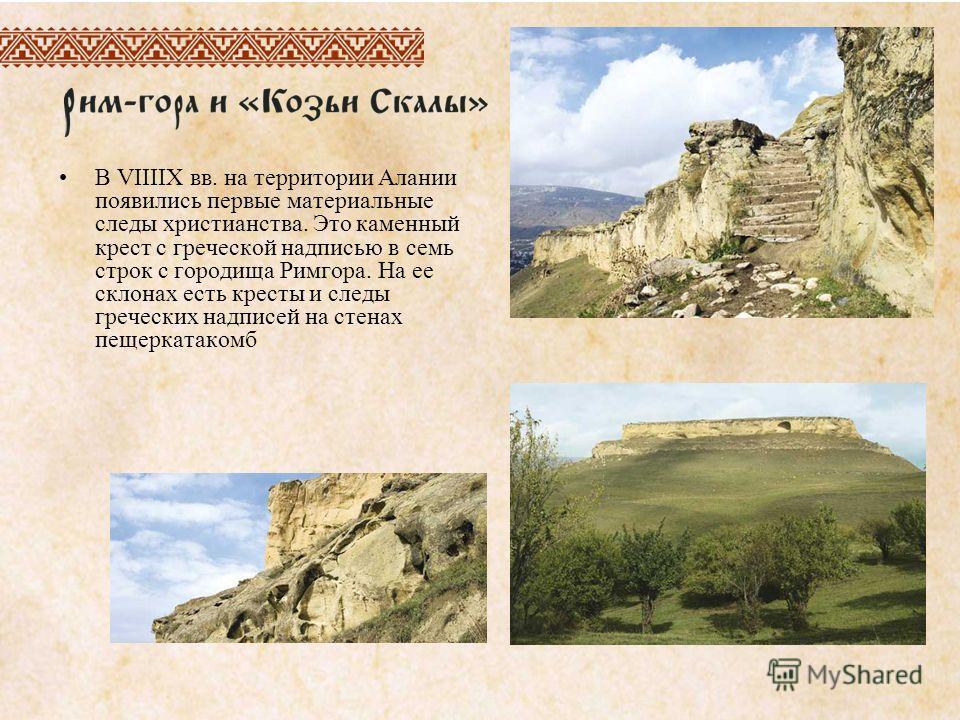 В VIIIIX вв. на территории Алании появились первые материальные следы христианства. Это каменный крест с греческой надписью в семь строк с городища Римгора. На ее склонах есть кресты и следы греческих надписей на стенах пещеркатакомб