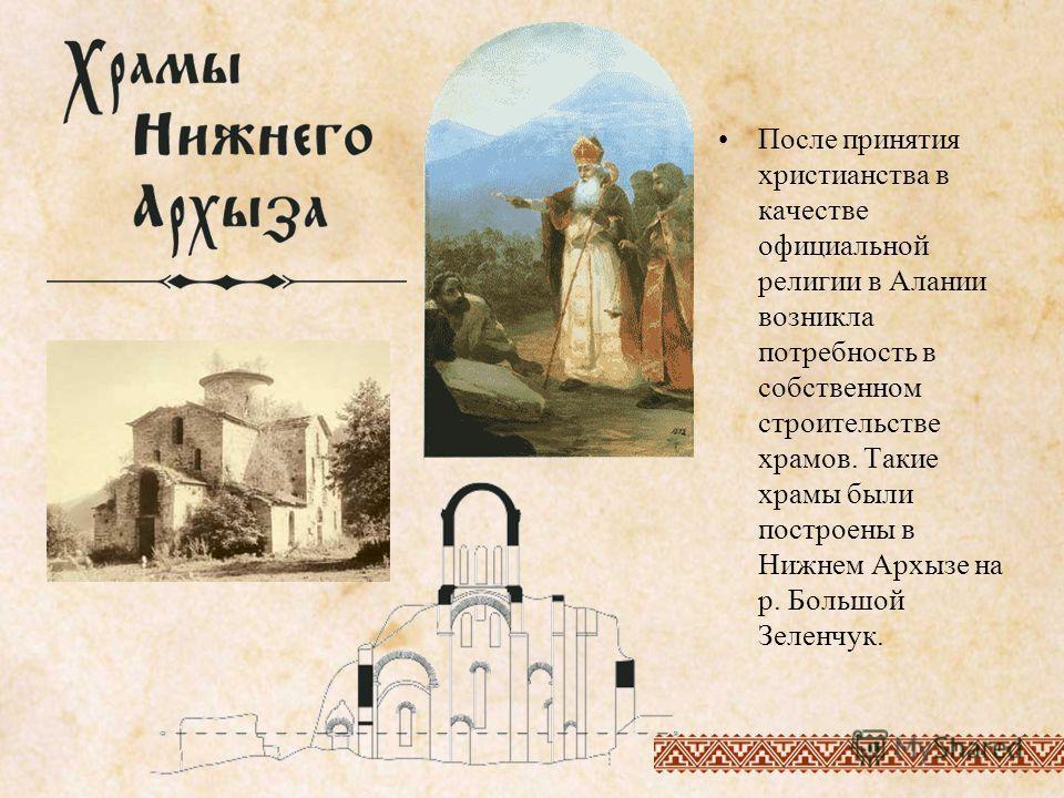 После принятия христианства в качестве официальной религии в Алании возникла потребность в собственном строительстве храмов. Такие храмы были построены в Нижнем Архызе на р. Большой Зеленчук.