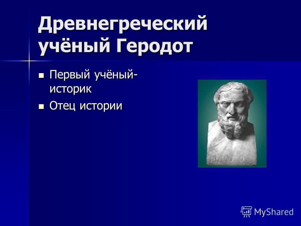 Древнегреческий учёный Геродот Первый учёный- историк Первый учёный- историк Отец истории Отец истории