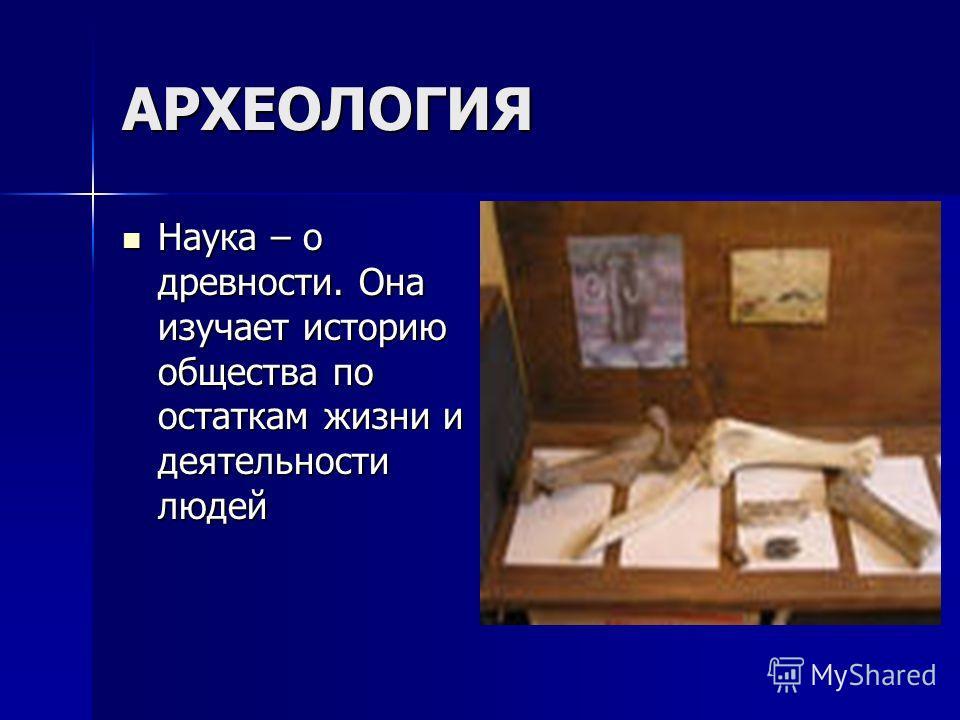АРХЕОЛОГИЯ Наука – о древности. Она изучает историю общества по остаткам жизни и деятельности людей