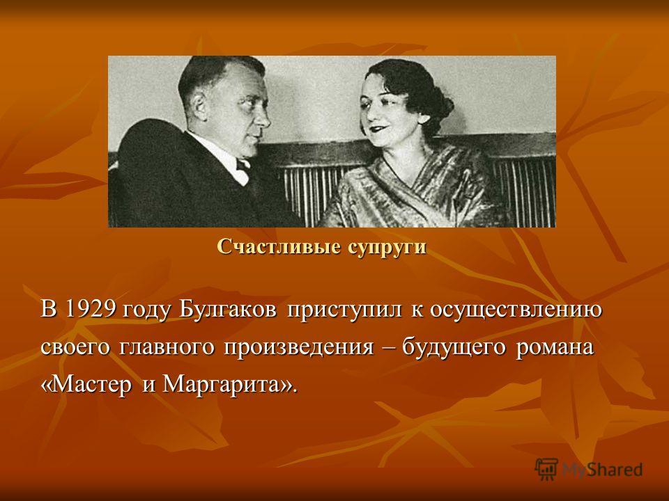 Счастливые супруги В 1929 году Булгаков приступил к осуществлению своего главного произведения – будущего романа «Мастер и Маргарита».