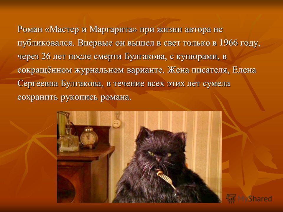 Роман «Мастер и Маргарита» при жизни автора не публиковался. Впервые он вышел в свет только в 1966 году, через 26 лет после смерти Булгакова, с купюрами, в сокращённом журнальном варианте. Жена писателя, Елена Сергеевна Булгакова, в течение всех этих