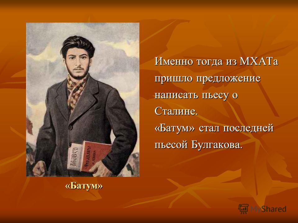 «Батум» Именно тогда из МХАТа пришло предложение написать пьесу о Сталине. «Батум» стал последней пьесой Булгакова.
