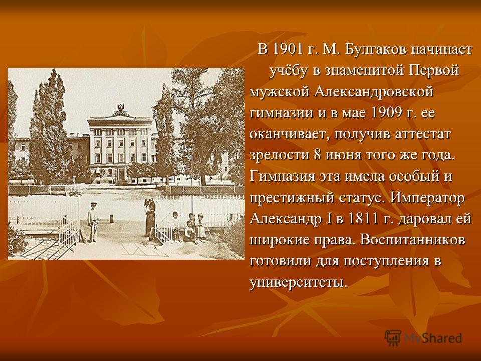 В 1901 г. М. Булгаков начинает В 1901 г. М. Булгаков начинает учёбу в знаменитой Первой учёбу в знаменитой Первой мужской Александровской гимназии и в мае 1909 г. ее оканчивает, получив аттестат зрелости 8 июня того же года. Гимназия эта имела особый
