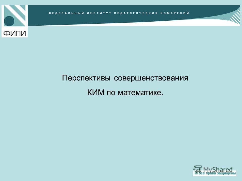 Перспективы совершенствования КИМ по математике.