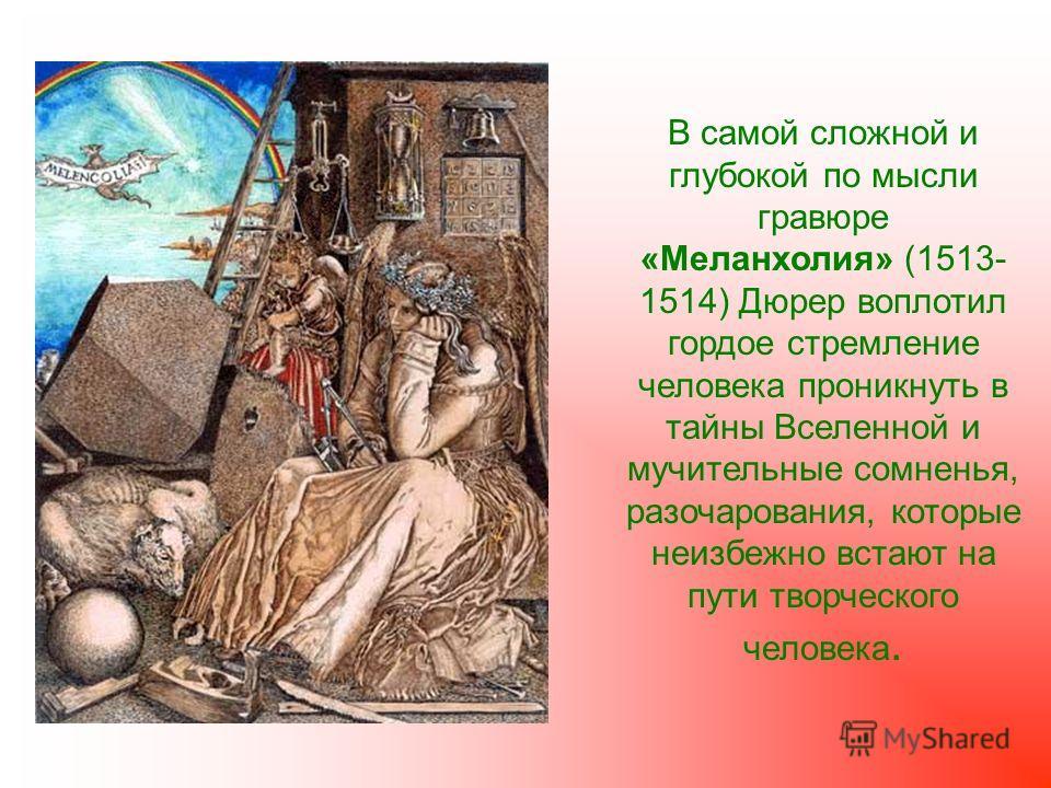 В самой сложной и глубокой по мысли гравюре «Меланхолия» (1513- 1514) Дюрер воплотил гордое стремление человека проникнуть в тайны Вселенной и мучительные сомненья, разочарования, которые неизбежно встают на пути творческого человека.