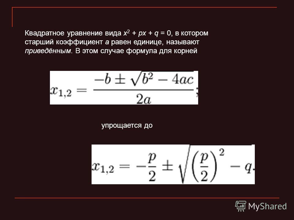 Квадратное уравнение вида x 2 + px + q = 0, в котором старший коэффициент a равен единице, называют приведённым. В этом случае формула для корней упрощается до