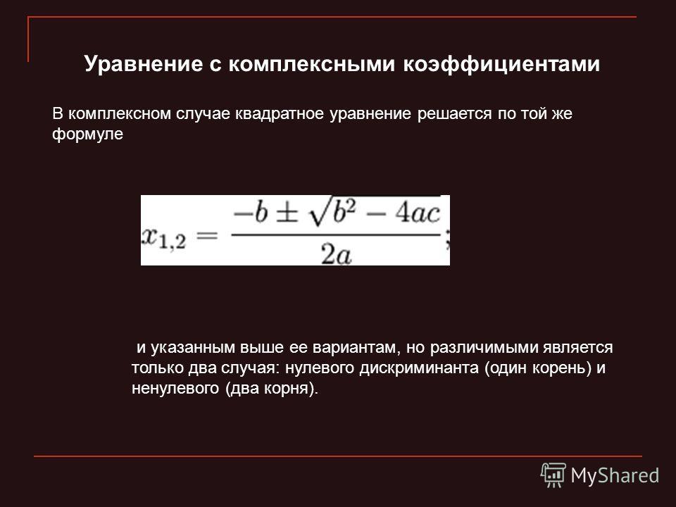 Уравнение с комплексными коэффициентами В комплексном случае квадратное уравнение решается по той же формуле и указанным выше ее вариантам, но различимыми является только два случая: нулевого дискриминанта (один корень) и ненулевого (два корня).