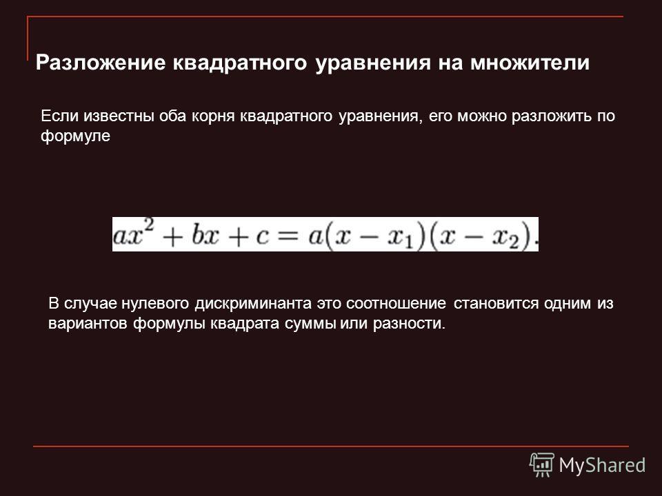 Разложение квадратного уравнения на множители Если известны оба корня квадратного уравнения, его можно разложить по формуле В случае нулевого дискриминанта это соотношение становится одним из вариантов формулы квадрата суммы или разности.