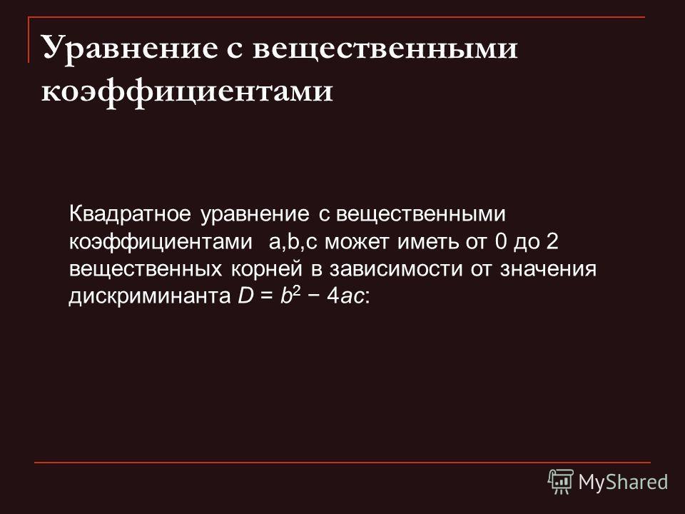 Уравнение с вещественными коэффициентами Квадратное уравнение с вещественными коэффициентами a,b,c может иметь от 0 до 2 вещественных корней в зависимости от значения дискриминанта D = b 2 4ac: