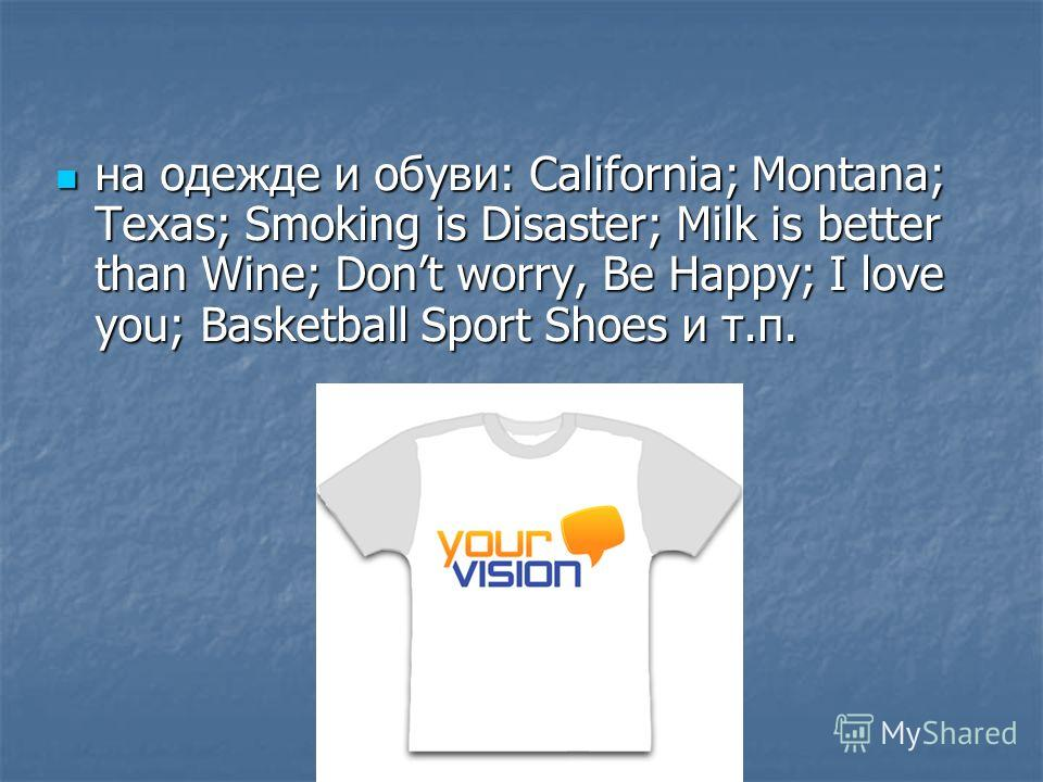на одежде и обуви: California; Montana; Texas; Smoking is Disaster; Milk is better than Wine; Dont worry, Be Happy; I love you; Basketball Sport Shoes и т.п. на одежде и обуви: California; Montana; Texas; Smoking is Disaster; Milk is better than Wine