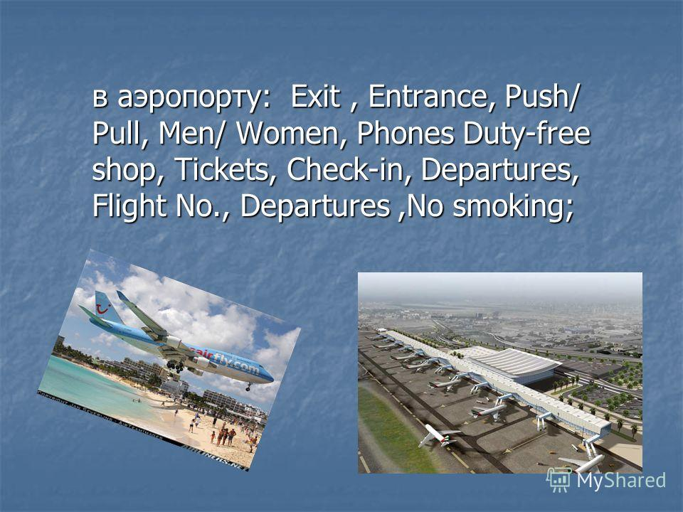 в аэропорту: Exit, Entrance, Push/ Pull, Men/ Women, Phones Duty-free shop, Tickets, Check-in, Departures, Flight No., Departures,No smoking;