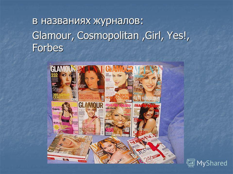 в названиях журналов: Glamour, Cosmopolitan,Girl, Yes!, Forbes