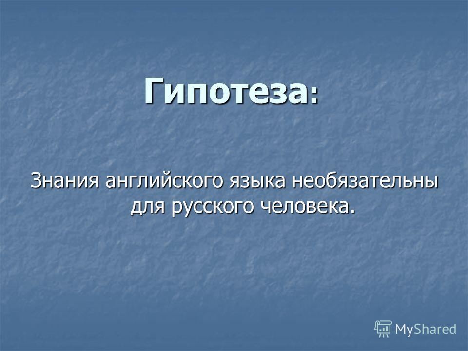 Гипотеза : Знания английского языка необязательны для русского человека.