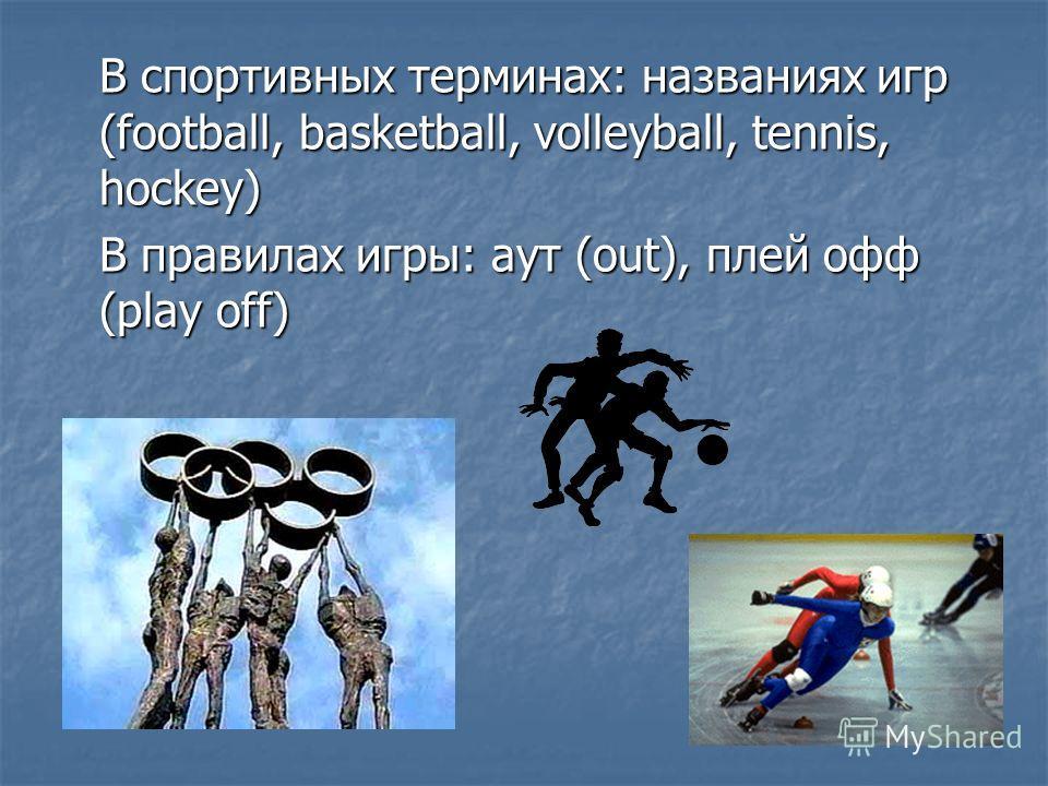 В спортивных терминах: названиях игр (football, basketball, volleyball, tennis, hockey) В правилах игры: аут (out), плей офф (play off)