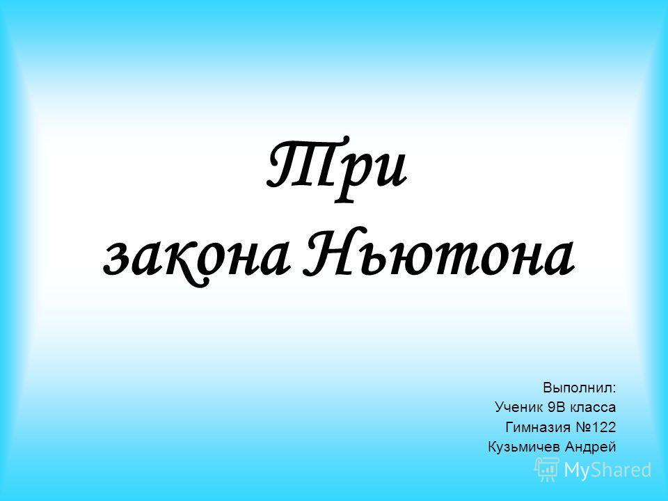 Три закона Ньютона Выполнил: Ученик 9В класса Гимназия 122 Кузьмичев Андрей
