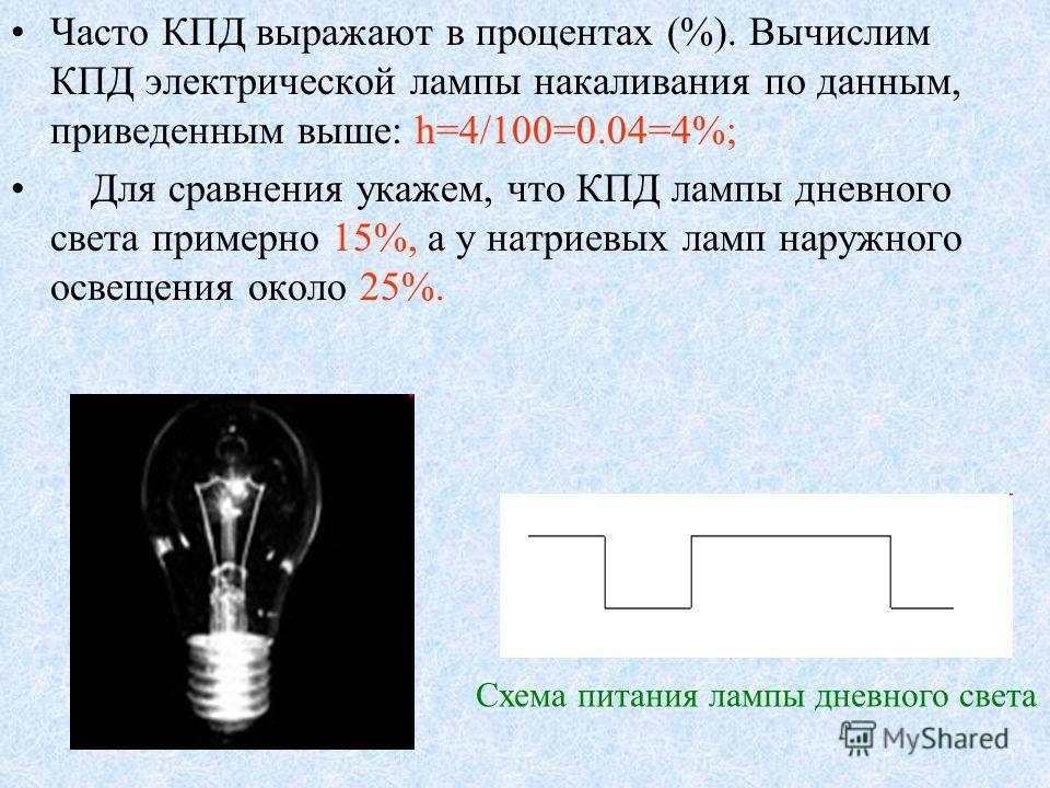 Часто КПД выражают в процентах (%). Вычислим КПД электрической лампы накаливания по данным, приведенным выше: h=4/100=0.04=4%; Для сравнения укажем, что КПД лампы дневного света примерно 15%, а у натриевых ламп наружного освещения около 25%. Схема пи