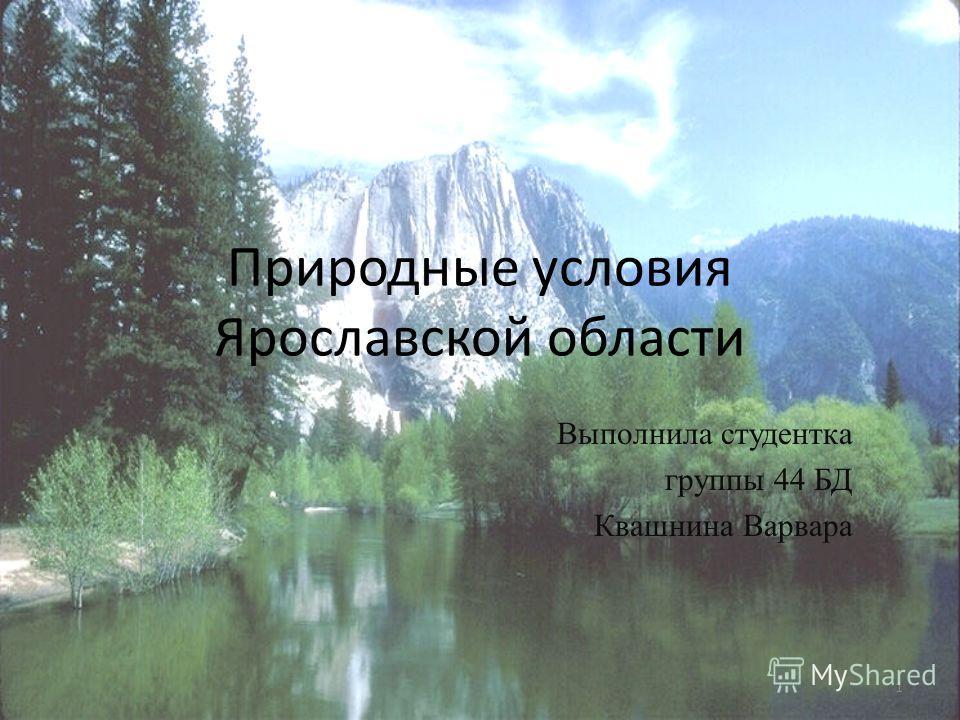 Природные условия Ярославской области Выполнила студентка группы 44 БД Квашнина Варвара 1