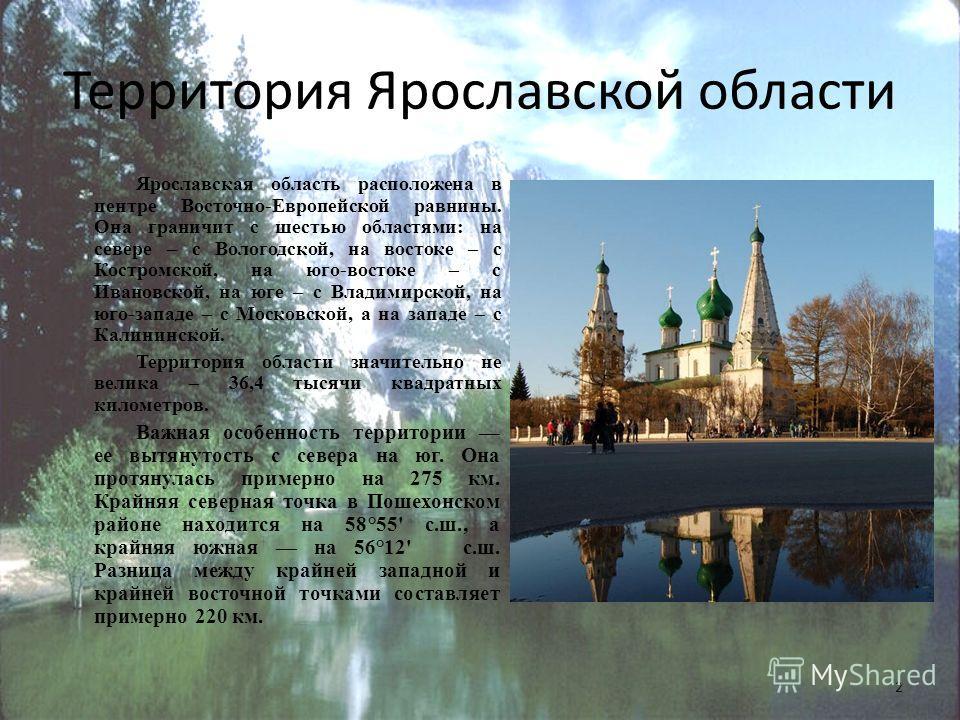 Территория Ярославской области Ярославская область расположена в центре Восточно-Европейской равнины. Она граничит с шестью областями: на севере – с Вологодской, на востоке – с Костромской, на юго-востоке – с Ивановской, на юге – с Владимирской, на ю