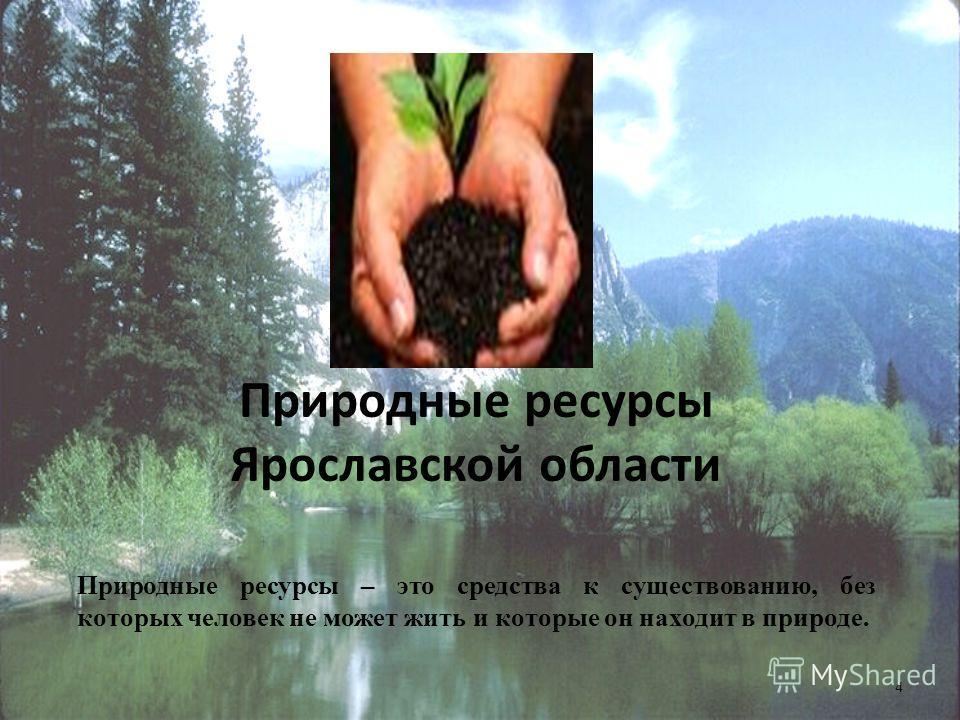 Природные ресурсы Ярославской области Природные ресурсы – это средства к существованию, без которых человек не может жить и которые он находит в природе. 4