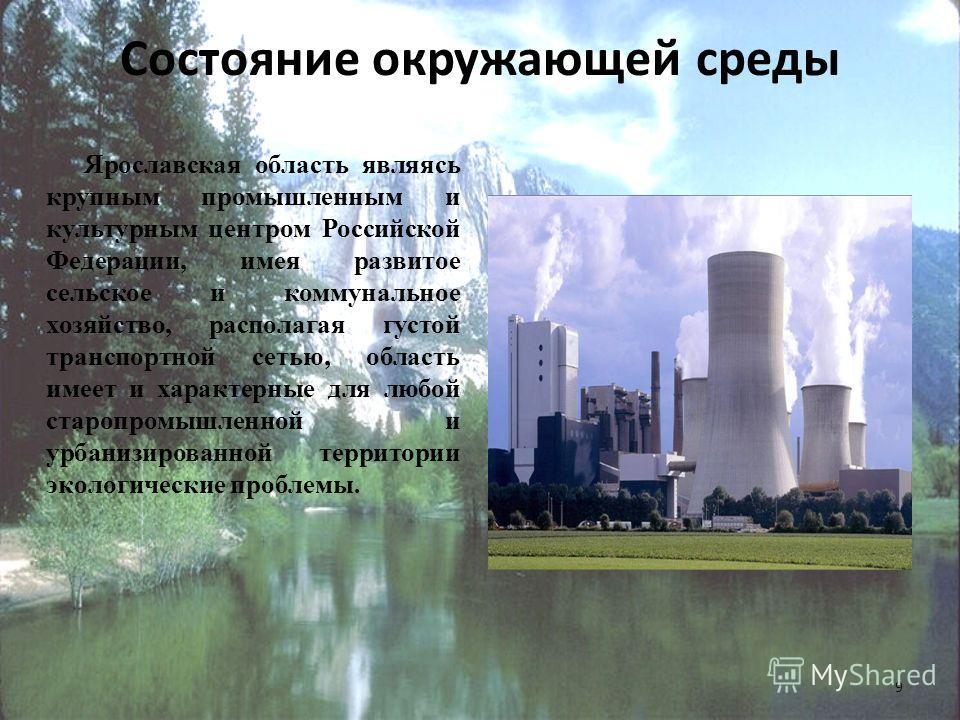 Состояние окружающей среды Ярославская область являясь крупным промышленным и культурным центром Российской Федерации, имея развитое сельское и коммунальное хозяйство, располагая густой транспортной сетью, область имеет и характерные для любой староп