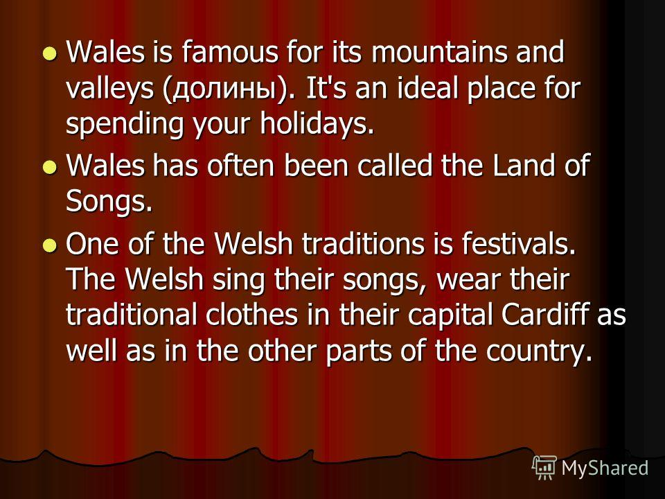 Wales is famous for its mountains and valleys (долины). It's an ideal place for spending your holidays. Wales is famous for its mountains and valleys (долины). It's an ideal place for spending your holidays. Wales has often been called the Land of So