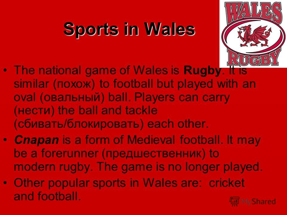 Sports in Wales The national game of Wales is Rugby. It is similar (похож) to football but played with an oval (овальный) ball. Players can carry (нести) the ball and tackle (сбивать/блокировать) each other. Cnapan is a form of Medieval football. It