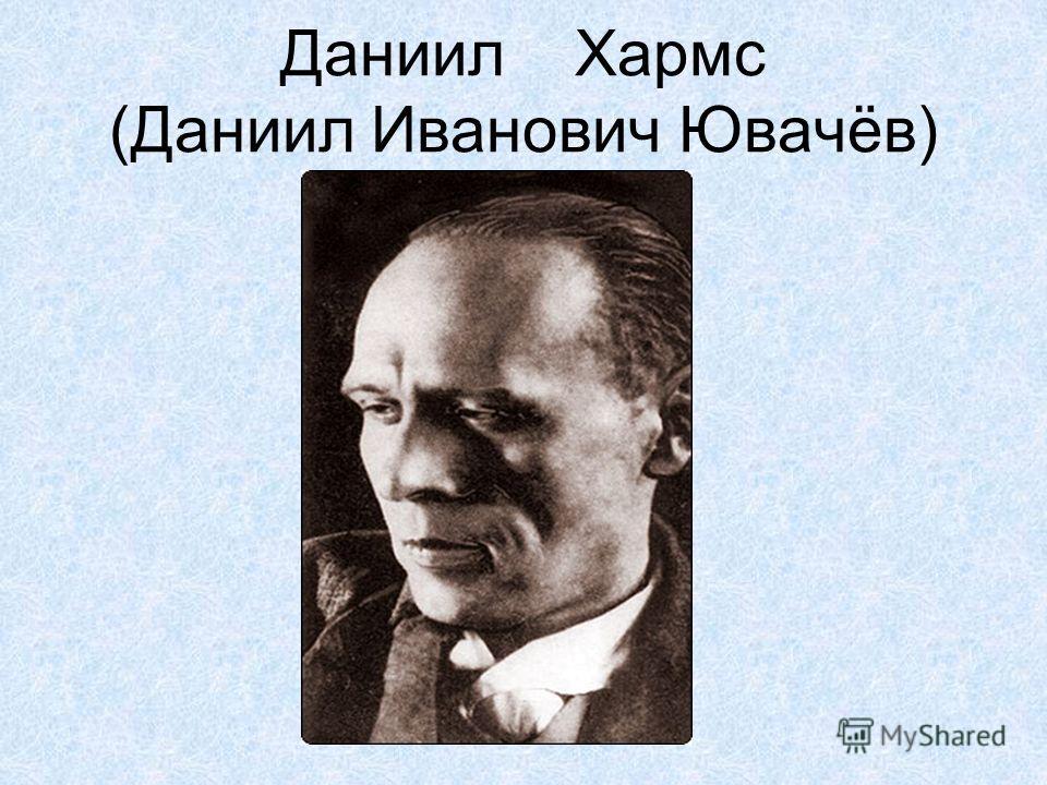 Даниил Хармс (Даниил Иванович Ювачёв)