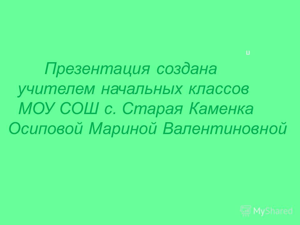 п Презентация создана учителем начальных классов МОУ СОШ с. Старая Каменка Осиповой Мариной Валентиновной