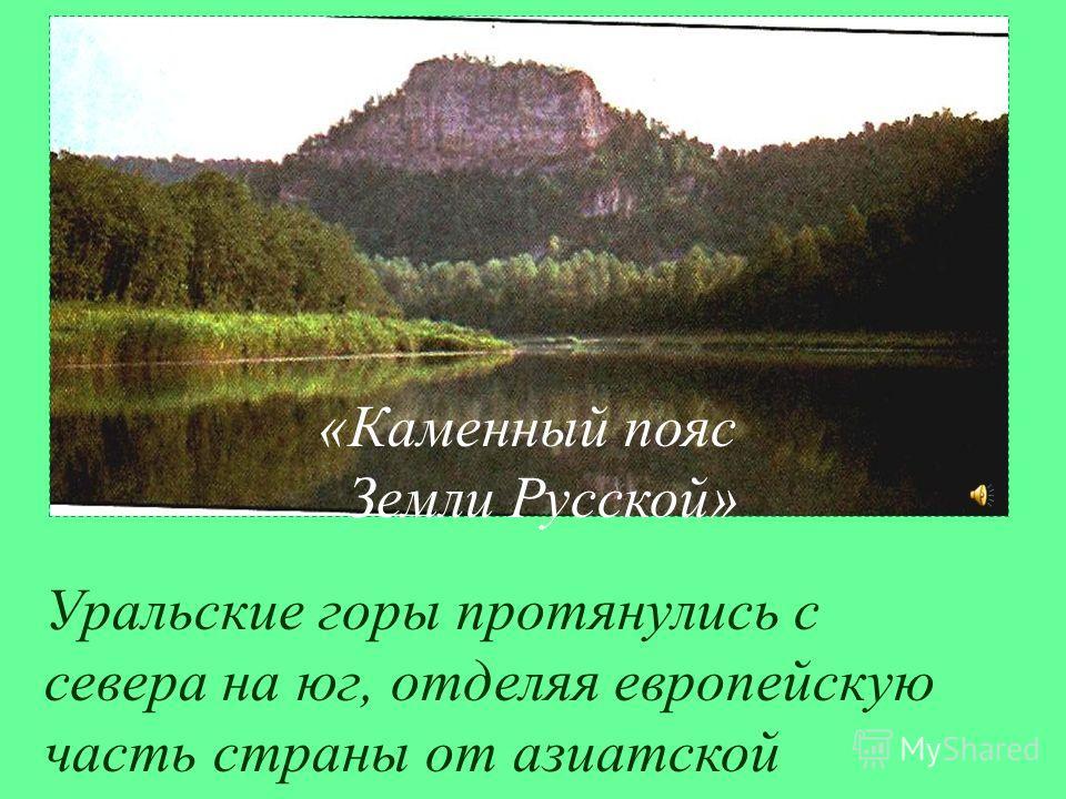 Уральские горы протянулись с севера на юг, отделяя европейскую часть страны от азиатской «Каменный пояс Земли Русской»