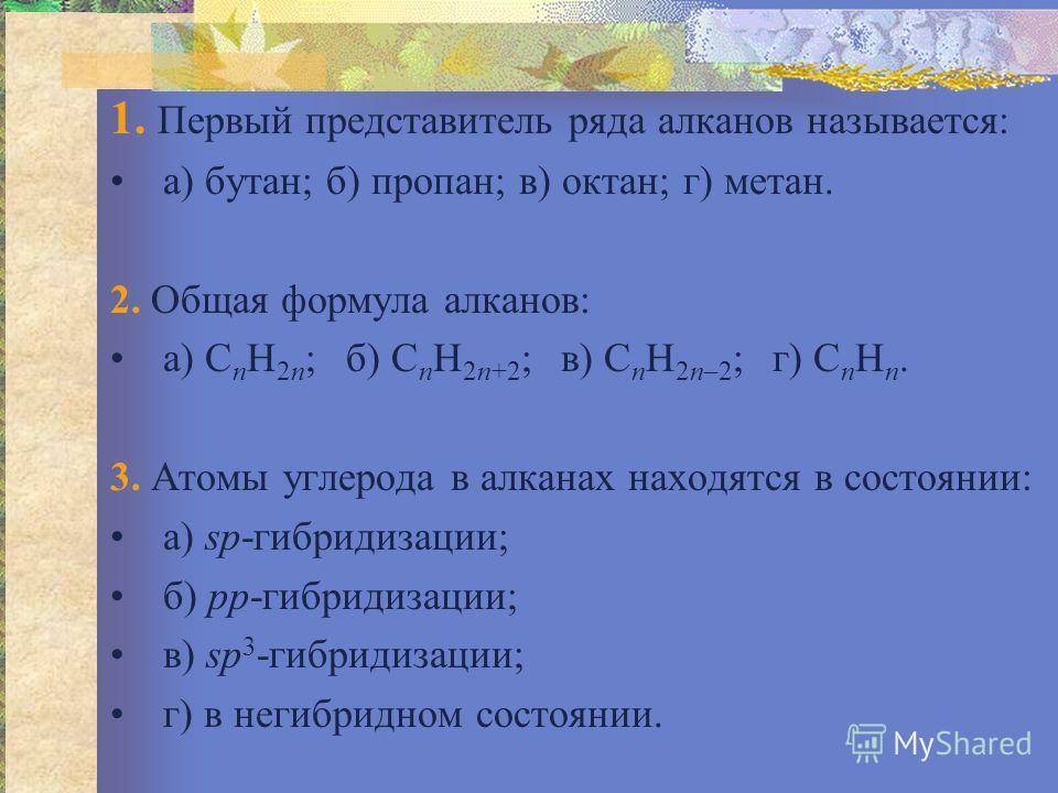 1. Первый представитель ряда алканов называется: а) бутан; б) пропан; в) октан; г) метан. 2. Общая формула алканов: а) С n H 2n ; б) С n H 2n+2 ; в) С n H 2n–2 ; г) С n H n. 3. Атомы углерода в алканах находятся в состоянии: а) sр-гибридизации; б) pр
