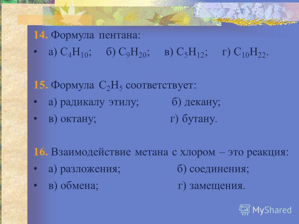 14. Формула пентана: а) С 4 Н 10 ; б) С 9 Н 20 ; в) С 5 Н 12 ; г) С 10 Н 22. 15. Формула С 2 Н 5 соответствует: а) радикалу этилу; б) декану; в) октану; г) бутану. 16. Взаимодействие метана с хлором – это реакция: а) разложения; б) соединения; в) обм