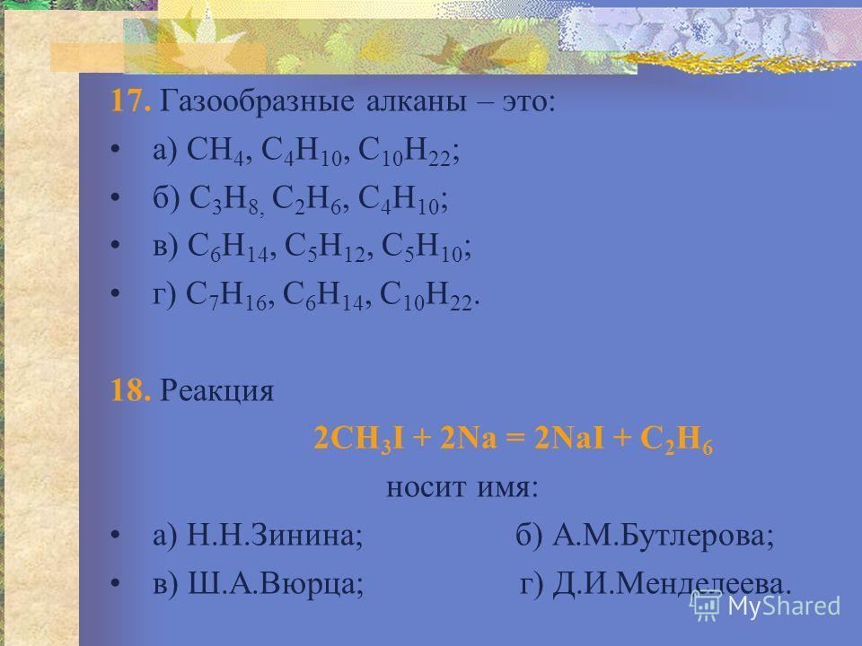17. Газообразные алканы – это: а) СН 4, С 4 Н 10, С 10 Н 22 ; б) С 3 Н 8, С 2 Н 6, С 4 Н 10 ; в) С 6 Н 14, С 5 Н 12, С 5 Н 10 ; г) С 7 Н 16, С 6 Н 14, С 10 Н 22. 18. Реакция 2СН 3 I + 2Na = 2NaI + C 2 Н 6 носит имя: а) Н.Н.Зинина; б) А.М.Бутлерова; в