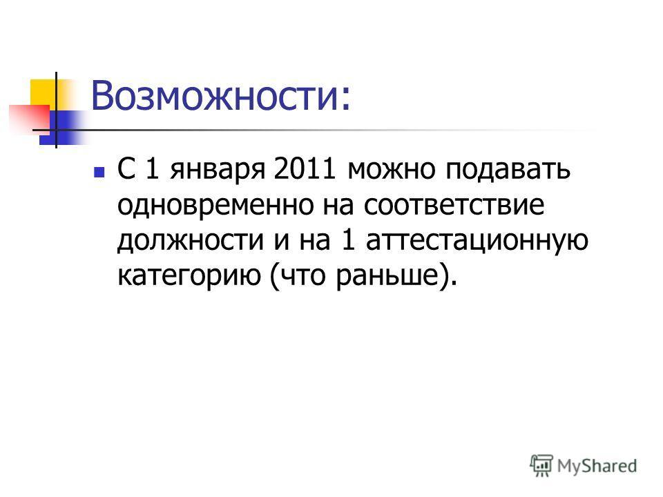 Возможности: С 1 января 2011 можно подавать одновременно на соответствие должности и на 1 аттестационную категорию (что раньше).