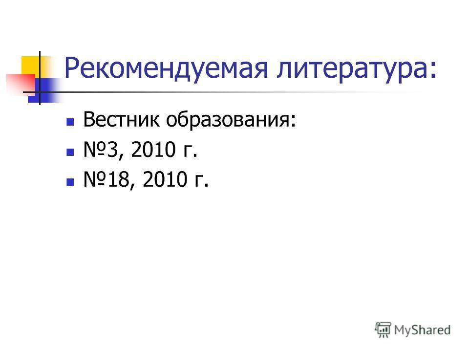Рекомендуемая литература: Вестник образования: 3, 2010 г. 18, 2010 г.