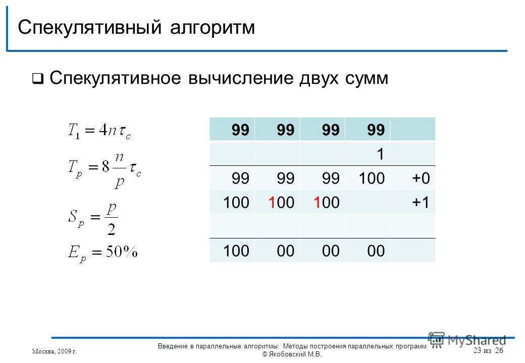 Спекулятивное вычисление двух сумм Спекулятивный алгоритм Москва, 2009 г. Введение в параллельные алгоритмы: Методы построения параллельных программ © Якобовский М.В. 99 1 100+0 100 +1 10000 23 из 26