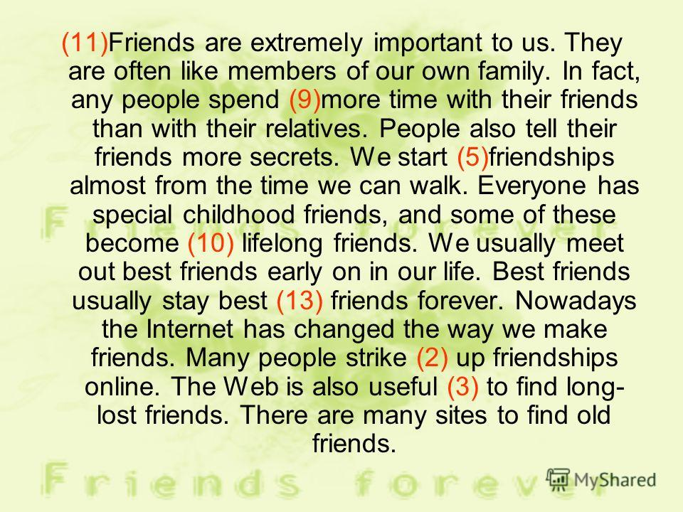 (11)Friends are extremely important to us. They are often like members of our own family. In fact, any people spend (9)more time with their friends than with their relatives. People also tell their friends more secrets. We start (5)friendships almost