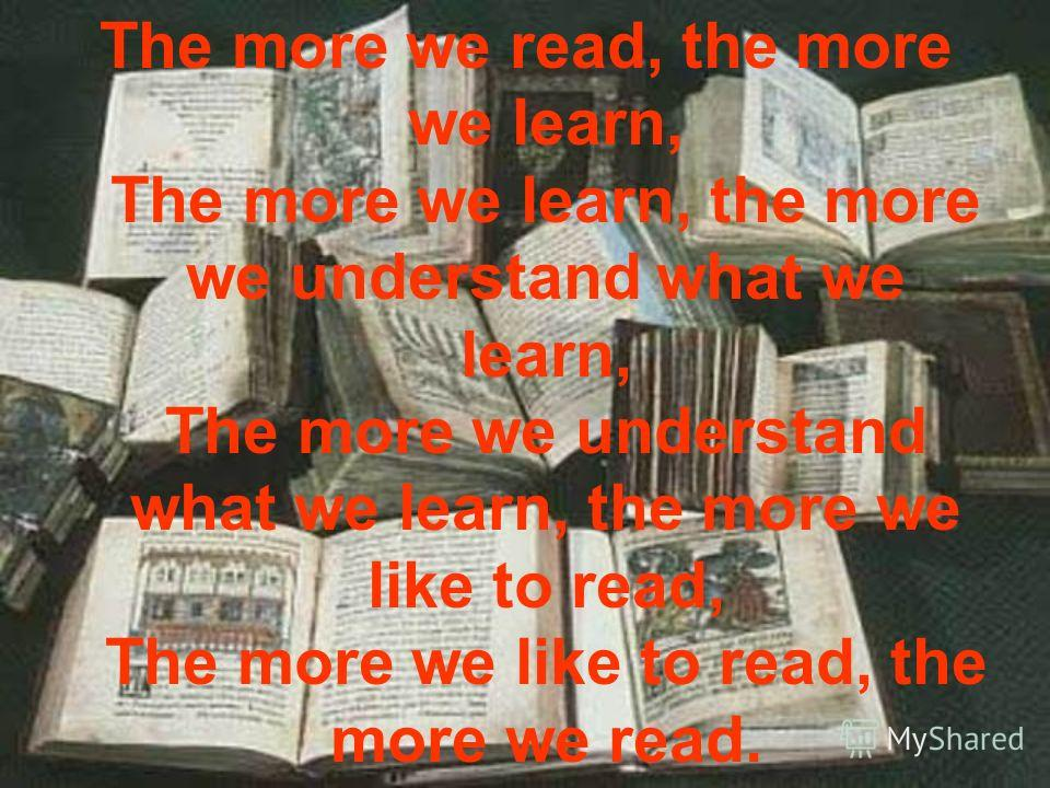 The more we read, the more we learn, The more we learn, the more we understand what we learn, The more we understand what we learn, the more we like to read, The more we like to read, the more we read.