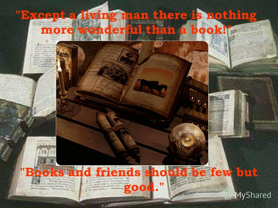 Books and friends should be few but good. Except a living man there is nothing more wonderful than a book!