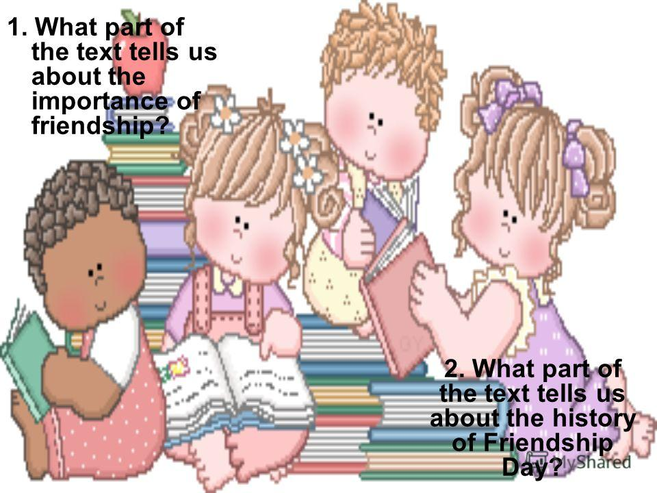 1. What part of the text tells us about the importance of friendship? 2. What part of the text tells us about the history of Friendship Day?