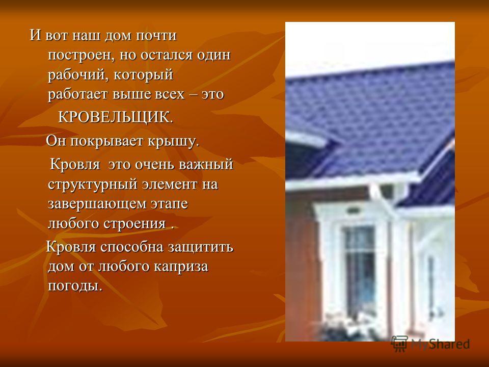 И вот наш дом почти построен, но остался один рабочий, который работает выше всех – это КРОВЕЛЬЩИК. Он покрывает крышу. Кровля это очень важный структурный элемент на завершающем этапе любого строения. Кровля способна защитить дом от любого каприза п
