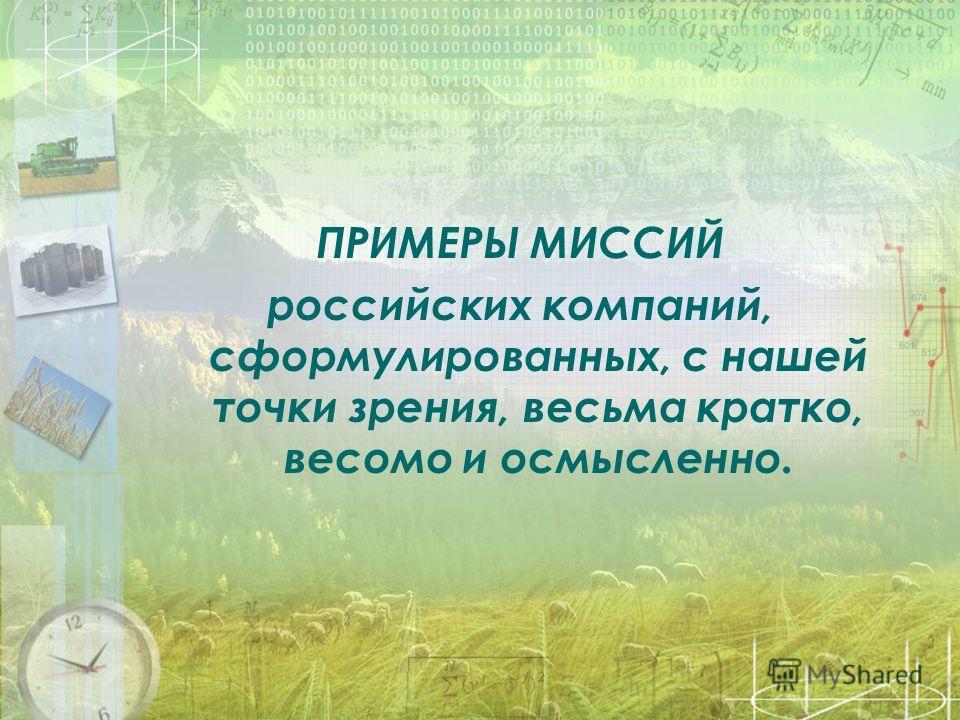 ПРИМЕРЫ МИССИЙ российских компаний, сформулированных, с нашей точки зрения, весьма кратко, весомо и осмысленно.