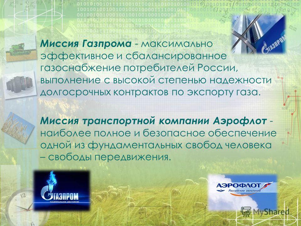 Миссия Газпрома - максимально эффективное и сбалансированное газоснабжение потребителей России, выполнение с высокой степенью надежности долгосрочных контрактов по экспорту газа. Миссия транспортной компании Аэрофлот - наиболее полное и безопасное об