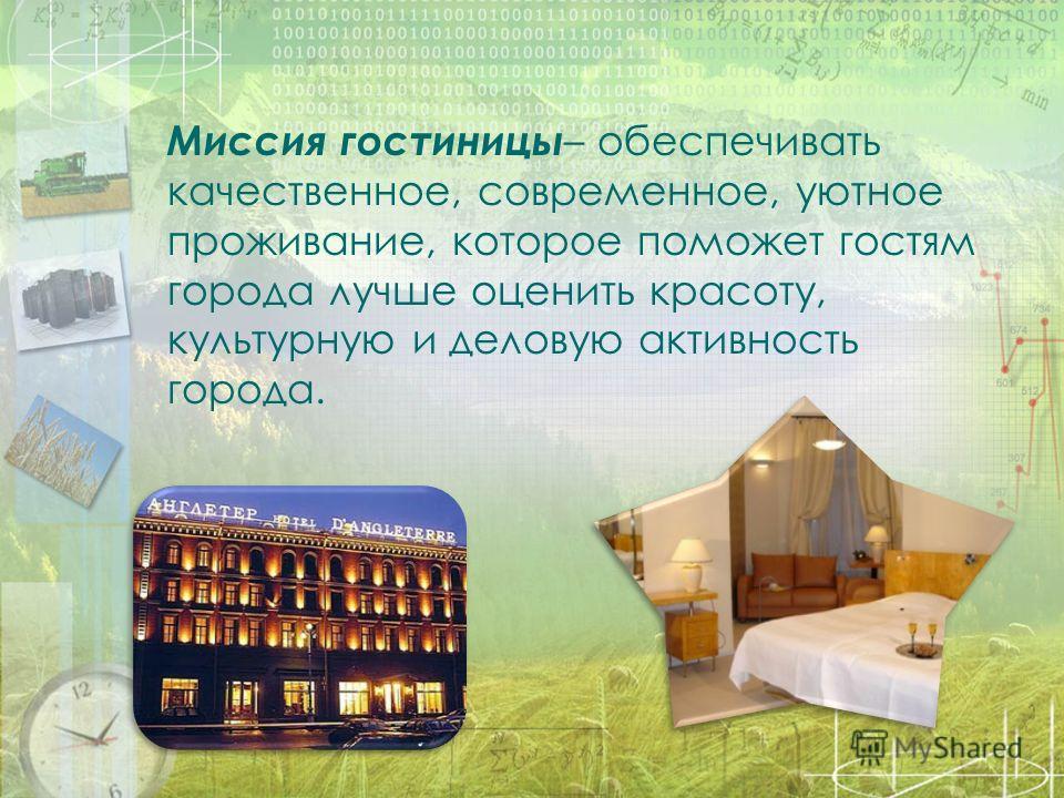 Миссия гостиницы – обеспечивать качественное, современное, уютное проживание, которое поможет гостям города лучше оценить красоту, культурную и деловую активность города.